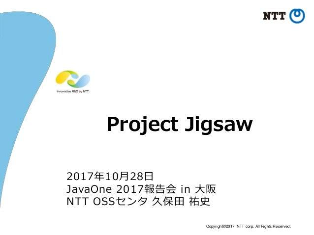 Copyright©2017 NTT corp. All Rights Reserved. Project Jigsaw 2017年10月28日 JavaOne 2017報告会 in 大阪 NTT OSSセンタ 久保田 祐史
