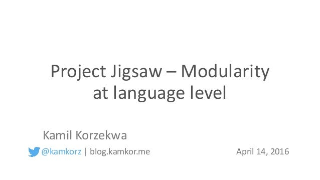 ProjectJigsaw– Modularity atlanguagelevel Kamil Korzekwa @kamkorz | blog.kamkor.me April14,2016
