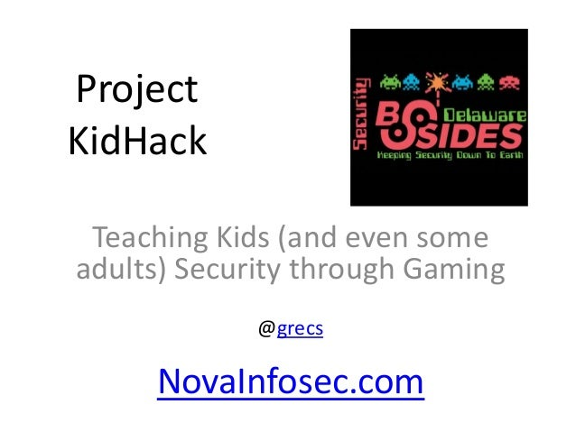 Project KidHack Teaching Kids (and even some adults) Security through Gaming @grecs NovaInfosec.com