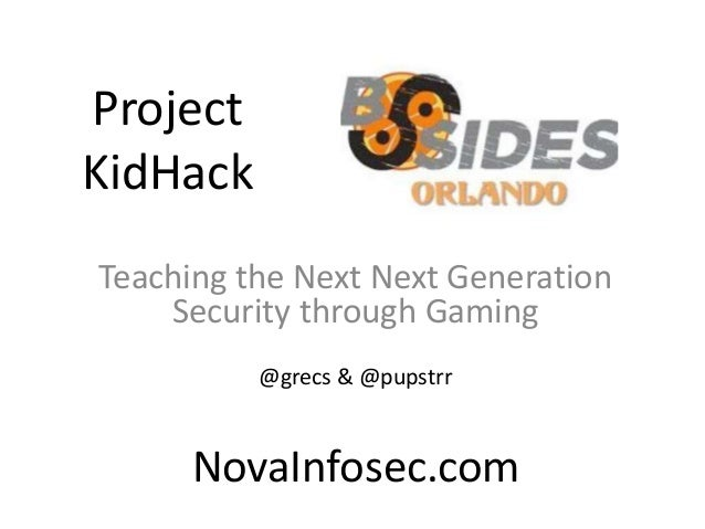 Project KidHack Teaching the Next Next Generation Security through Gaming @grecs & @pupstrr NovaInfosec.com
