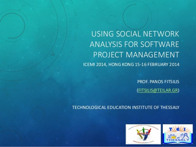 USING SOCIAL NETWORK ANALYSIS FOR SOFTWARE PROJECT MANAGEMENT ICEMI 2014, HONG KONG 15-16 FEBRUARY 2014  PROF. PANOS FITSI...