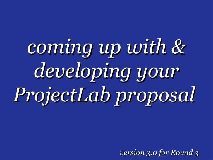 coming up with &  developing yourProjectLab proposal           version 3.0 for Round 3