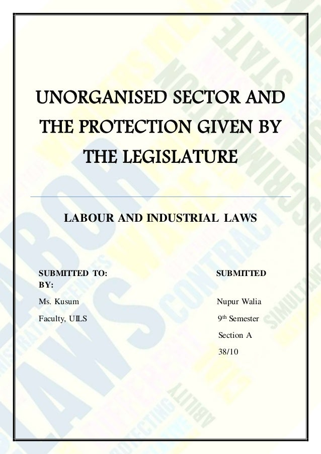 UNORGANISED SECTOR AND THE PROTECTION GIVEN BY THE LEGISLATURE LABOUR AND INDUSTRIAL LAWS SUBMITTED TO: SUBMITTED BY: Ms. ...