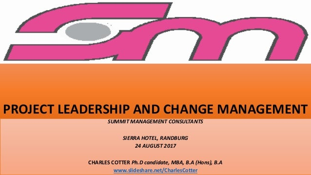 PROJECT LEADERSHIP AND CHANGE MANAGEMENT SUMMIT MANAGEMENT CONSULTANTS SIERRA HOTEL, RANDBURG 24 AUGUST 2017 CHARLES COTTE...