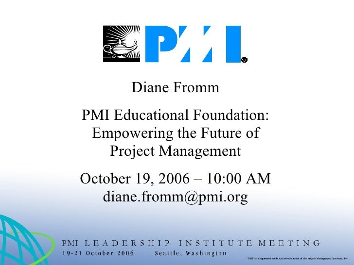 Diane Fromm PMI Educational Foundation: Empowering the Future of Project Management October 19, 2006 – 10:00 AM [email_add...