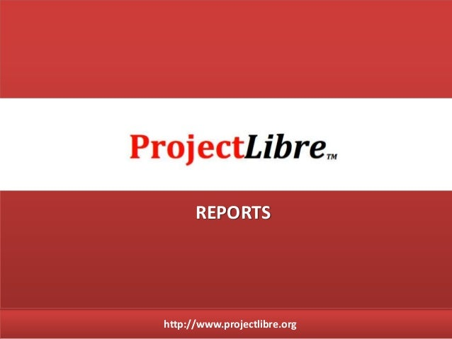 http://www.projectlibre.org REPORTS