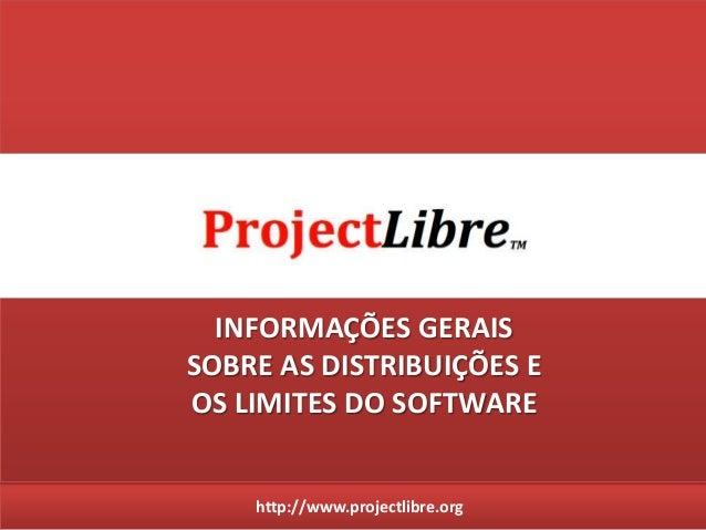 http://www.projectlibre.org INFORMAÇÕES GERAIS SOBRE AS DISTRIBUIÇÕES E OS LIMITES DO SOFTWARE