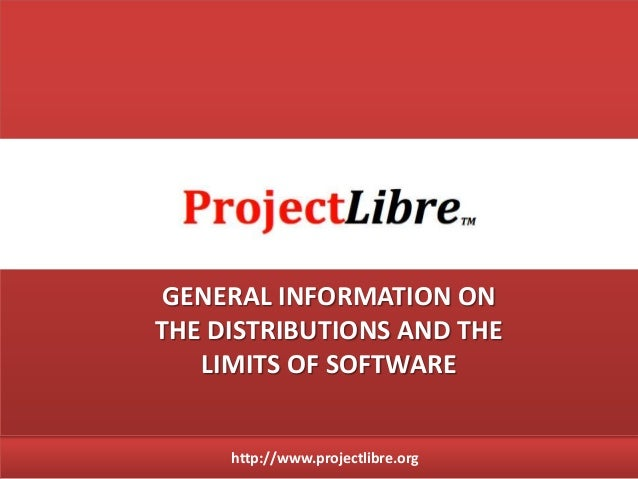 http://www.projectlibre.org GENERAL INFORMATION ON THE DISTRIBUTIONS AND THE LIMITS OF SOFTWARE