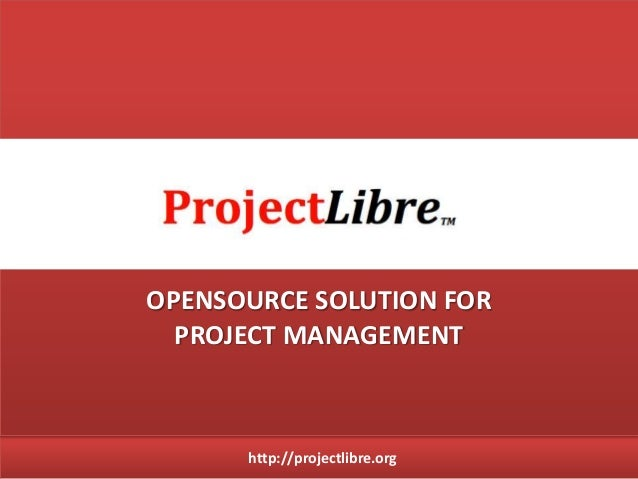 http://projectlibre.org OPENSOURCE SOLUTION FOR PROJECT MANAGEMENT