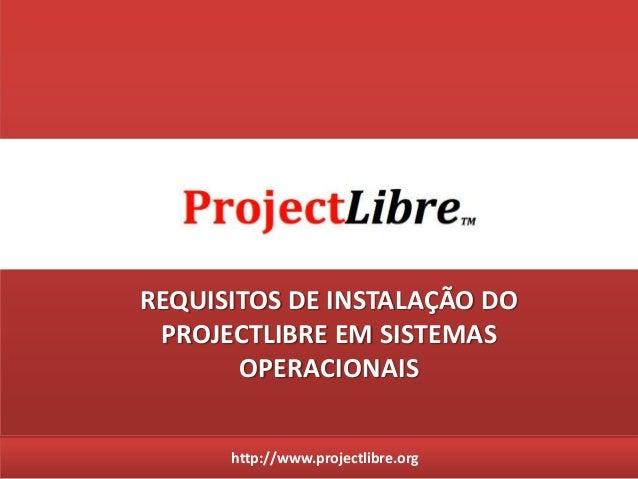http://www.projectlibre.orgREQUISITOS DE INSTALAÇÃO DOPROJECTLIBRE EM SISTEMASOPERACIONAIS