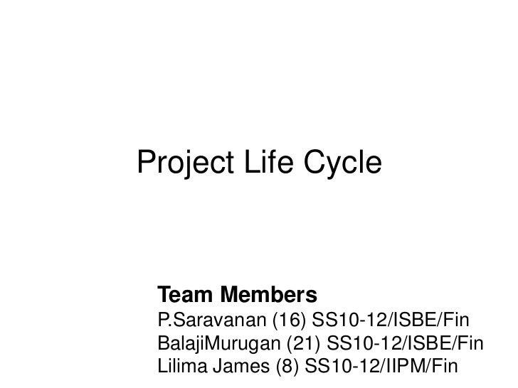 Project Life Cycle Team Members P.Saravanan (16) SS10-12/ISBE/Fin BalajiMurugan (21) SS10-12/ISBE/Fin Lilima James (8) SS1...