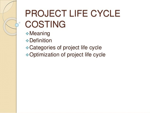 PROJECT LIFE CYCLE COSTING Meaning Definition Categories of project life cycle Optimization of project life cycle