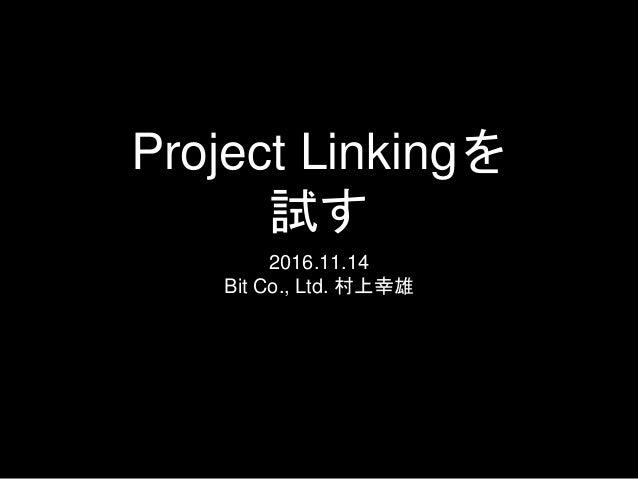 Project Linkingを 試す 2016.11.14 Bit Co., Ltd. 村上幸雄