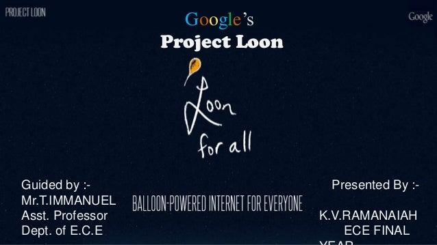Google's Project Loon Presented By :- K.V.RAMANAIAH ECE FINAL Guided by :- Mr.T.IMMANUEL Asst. Professor Dept. of E.C.E