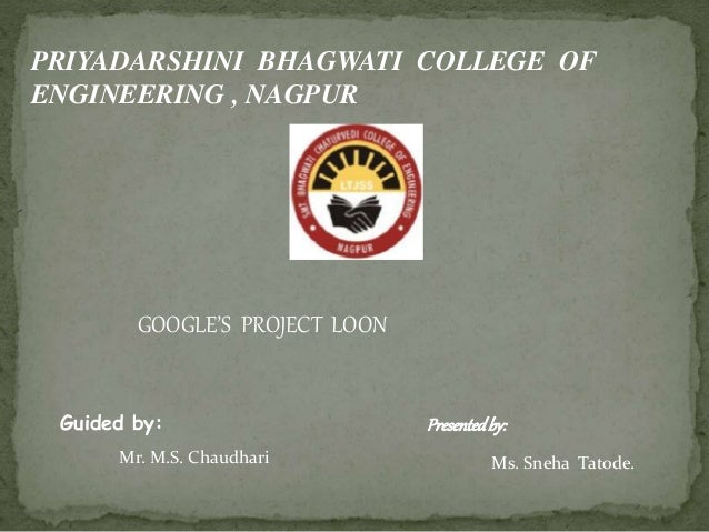 PRIYADARSHINI BHAGWATI COLLEGE OF ENGINEERING , NAGPUR GOOGLE'S PROJECT LOON Guided by: Mr. M.S. Chaudhari Presentedby: Ms...