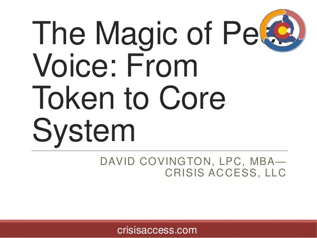 The Magic of Peer Voice: From Token to Core System DAVID COVINGTON, LPC, MBA— CRISIS ACCESS, LLC  crisisaccess.com