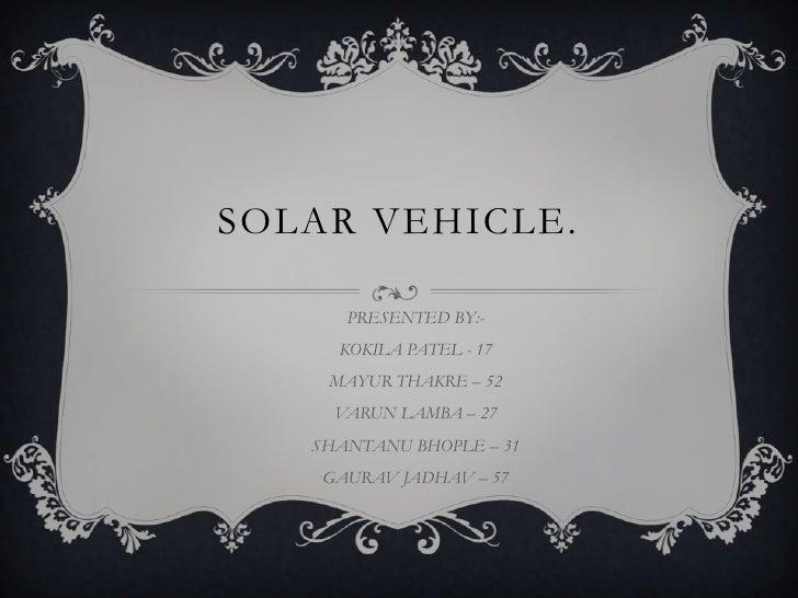 SOLAR VEHICLE.      PRESENTED BY:-     KOKILA PATEL - 17    MAYUR THAKRE – 52     VARUN LAMBA – 27   SHANTANU BHOPLE – 31 ...