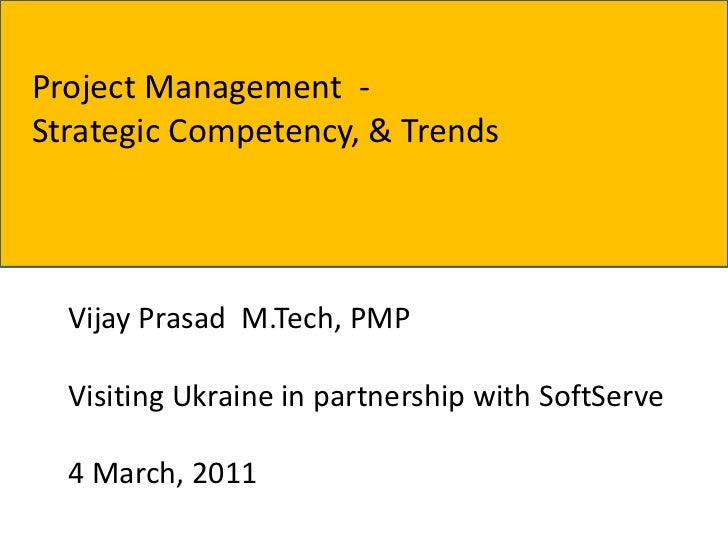 Project Management -Strategic Competency, & Trends  Vijay Prasad M.Tech, PMP  Visiting Ukraine in partnership with SoftSer...