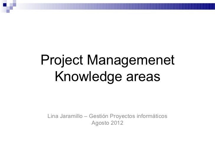 Project Managemenet  Knowledge areas Lina Jaramillo – Gestión Proyectos informáticos                   Agosto 2012