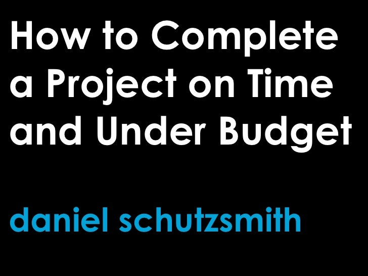 How to Complete a Project on Time and Under Budget  daniel schutzsmith