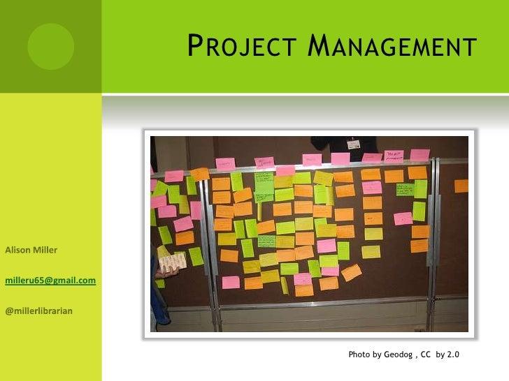 Project Management<br />Alison Miller<br />milleru65@gmail.com<br />@millerlibrarian<br />Photo by Geodog , CC  by 2.0<br />