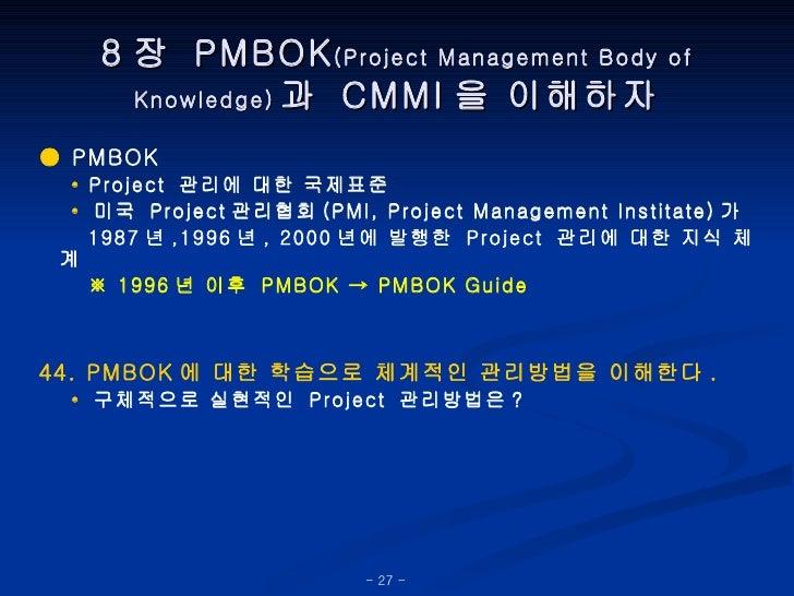 8 장  PMBOK (Project Management Body of Knowledge) 과  CMMI 을 이해하자 ●  PMBOK •   Project  관리에 대한 국제표준 •   미국  Project 관리협회 (P...