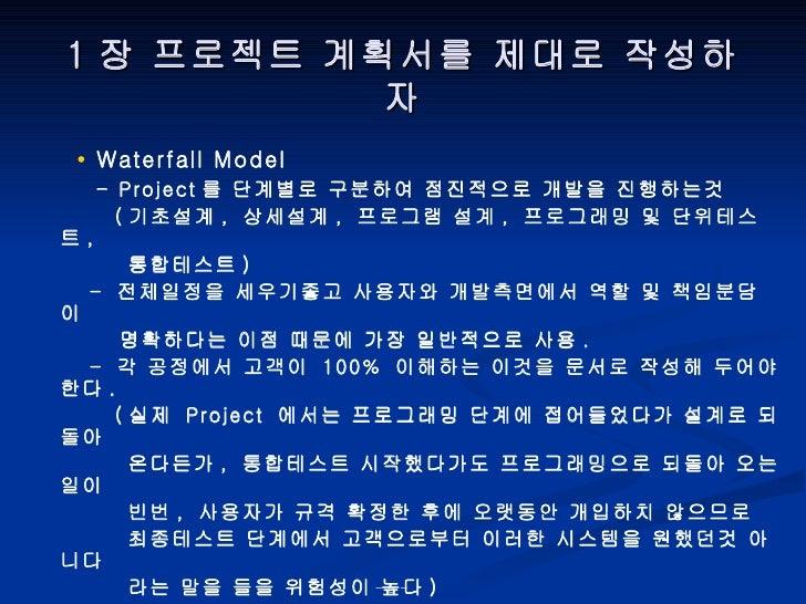 1 장 프로젝트 계획서를 제대로 작성하자 •  Waterfall Model - Project 를 단계별로 구분하여 점진적으로 개발을 진행하는것 ( 기초설계 ,  상세설계 ,  프로그램 설계 ,  프로그래밍 및 단위테스트...