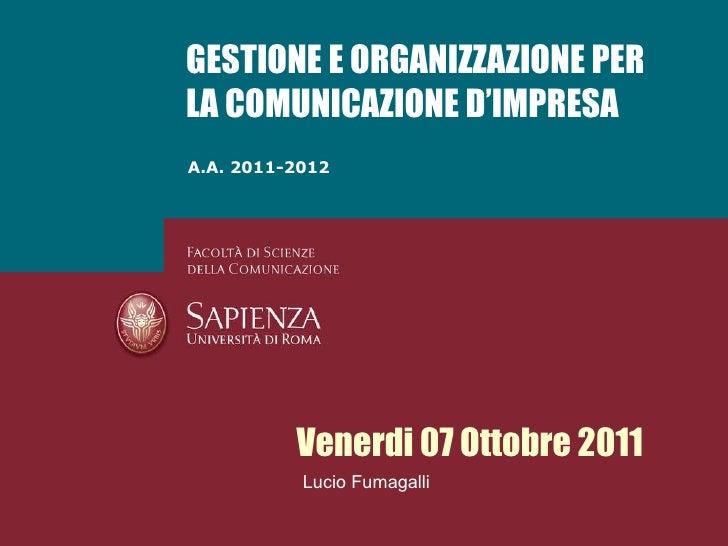 A.A. 2011-2012 GESTIONE E ORGANIZZAZIONE PER LA COMUNICAZIONE D'IMPRESA Venerdi 07 Ottobre 2011 Lucio Fumagalli