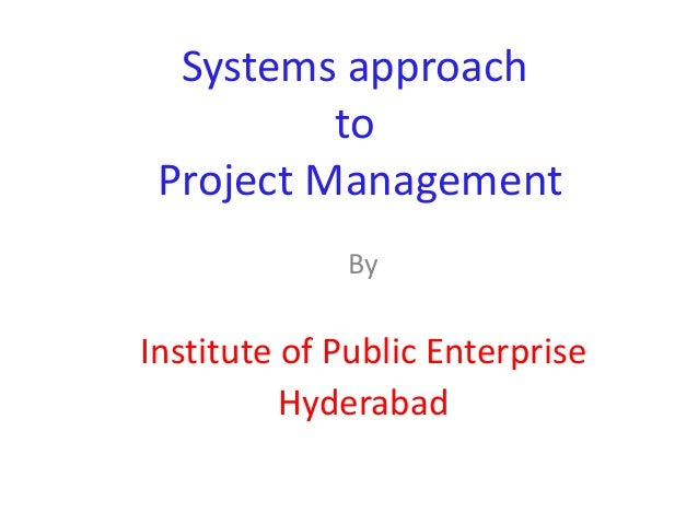 Systems approach          to Project Management             ByInstitute of Public Enterprise          Hyderabad