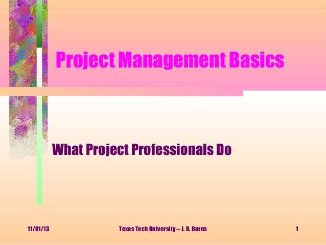 Project Management Basics  What Project Professionals Do  11/01/13  Texas Tech University -- J. R. Burns  1