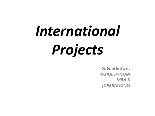 International Projects Submitted by : RAHUL RANJAN MBA-II (OPERATIONS)
