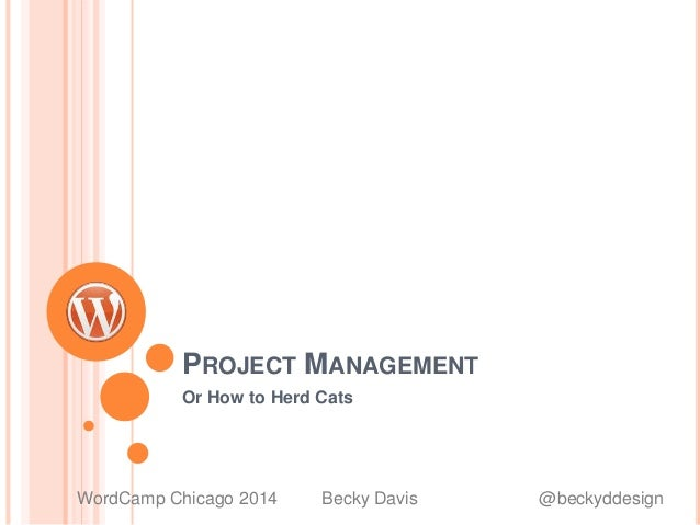 PROJECT MANAGEMENT Or How to Herd Cats WordCamp Chicago 2014 Becky Davis @beckyddesign