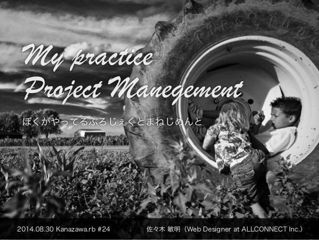 My practice  Project Manegement  ぼくがやってるぷろじぇくとまねじめんと  2014.08.30 Kanazawa.rb #24 佐々木 敏明(Web Designer at ALLCONNECT Inc.)
