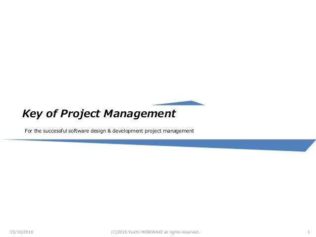 Key of Project Management For the successful software design & development project management 13/10/2016 (C)2016 Yuichi MO...