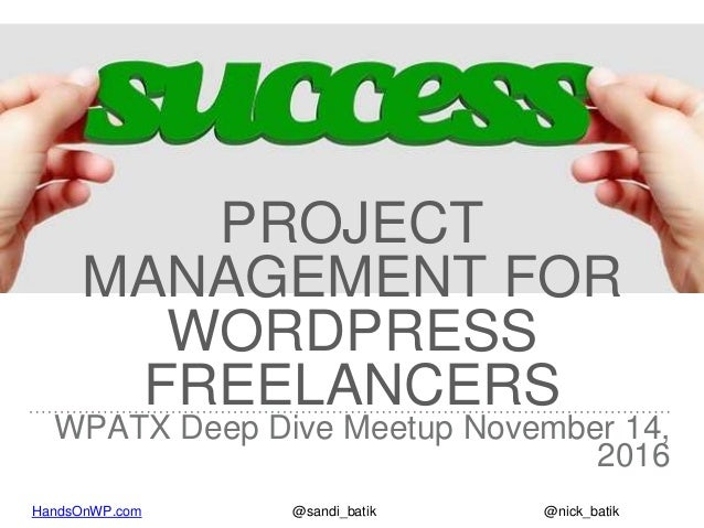 HandsOnWP.com @nick_batik@sandi_batik PROJECT MANAGEMENT FOR WORDPRESS FREELANCERS WPATX Deep Dive Meetup November 14, 2016