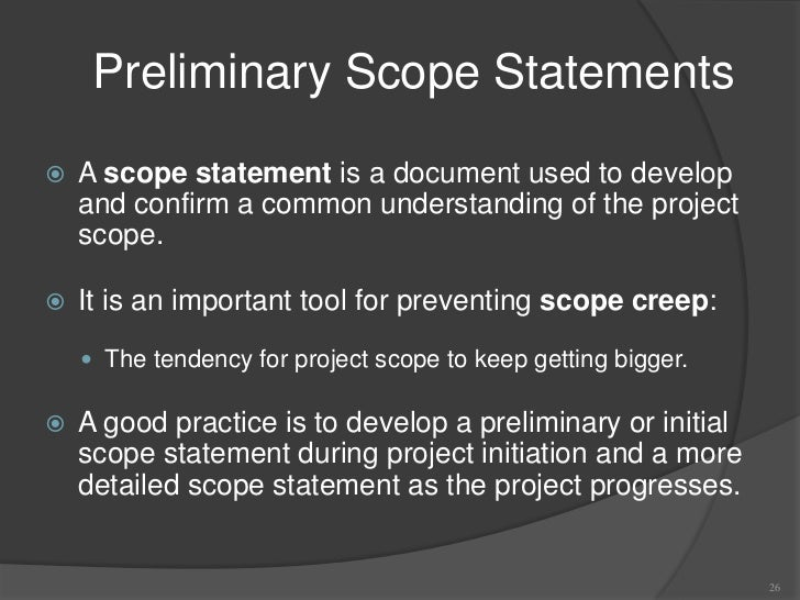 preliminary project scope statement Preliminary project scope statement a preliminary scope statement provides a high level scope narrative usually, the requirements are not fully vetted at this point.