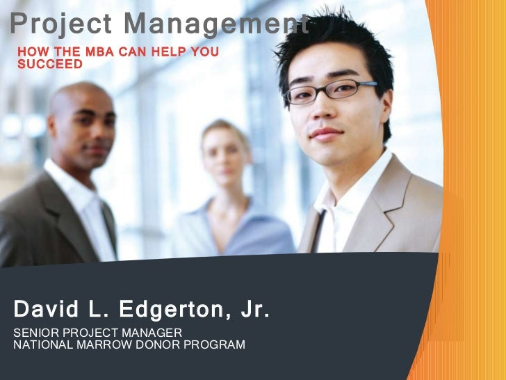 Project Management HOW THE MBA CAN HELP YOU SUCCEED David L. Edgerton, Jr. SENIOR PROJECT MANAGER NATIONAL MARROW DONOR PR...