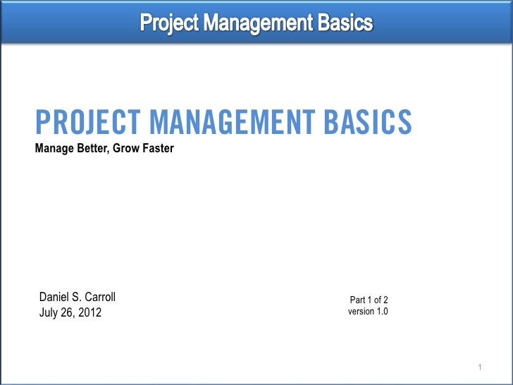 PROJECT MANAGEMENT BASICSManage Better, Grow FasterDaniel S. Carroll             Part 1 of 2July 26, 2012                v...