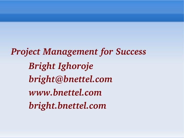 <ul>Project Management for Success <ul><ul><li>Bright Ighoroje