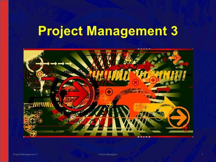 Project Management 3 Project Management 3 Future Managers