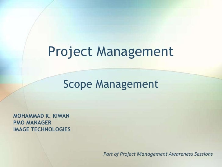 Project Management<br />Scope Management<br />MOHAMMAD K. KIWAN<br />PMO MANAGER<br />IMAGE TECHNOLOGIES<br />Part of Proj...