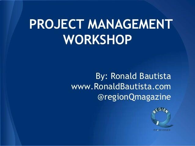 By: Ronald Bautista www.RonaldBautista.com @regionQmagazine PROJECT MANAGEMENT WORKSHOP