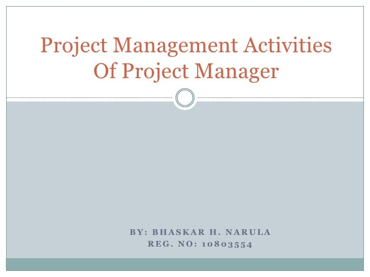 Project Management Activities     Of Project Manager        BY: BHASKAR H. NARULA           REG. NO: 10803554