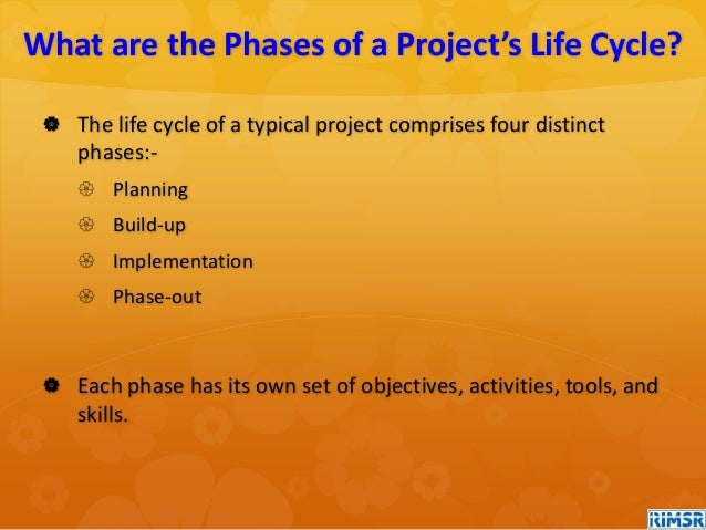  The life cycle of a typical project comprises four distinct phases:-  Planning  Build-up  Implementation  Phase-out ...