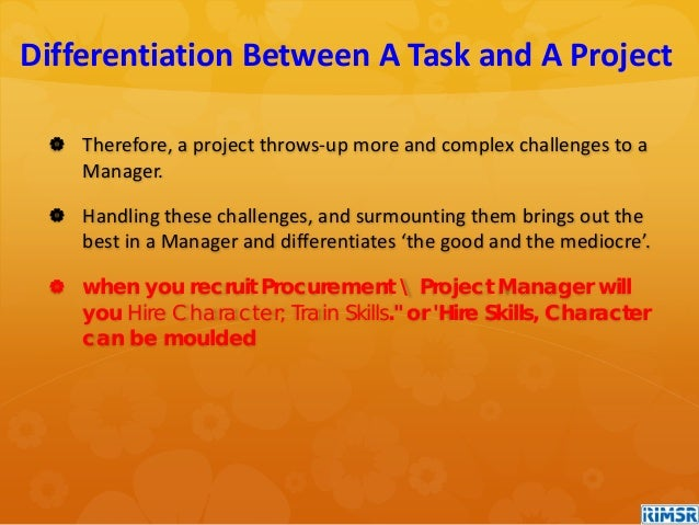  Therefore, a project throws-up more and complex challenges to a Manager.  Handling these challenges, and surmounting th...
