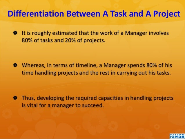  It is roughly estimated that the work of a Manager involves 80% of tasks and 20% of projects.  Whereas, in terms of tim...