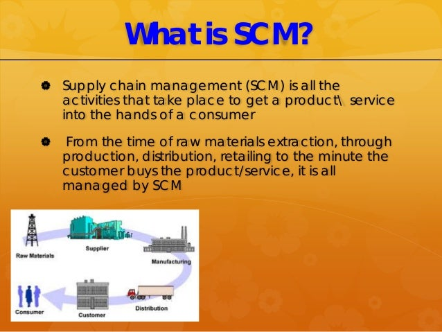 What is SCM?  Supply chain management (SCM) is all the activities that take place to get a product service into the hands...