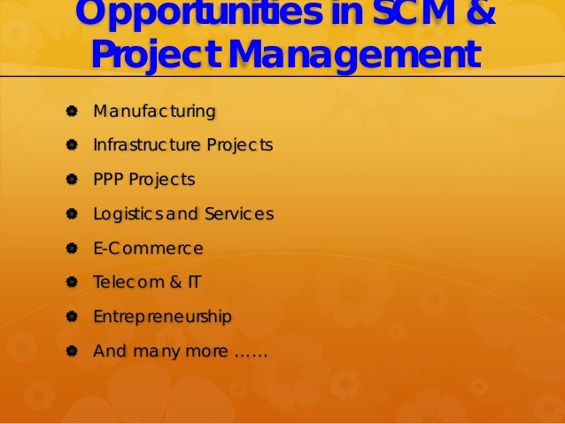 Opportunities in SCM & Project Management  Manufacturing  Infrastructure Projects  PPP Projects  Logistics and Service...