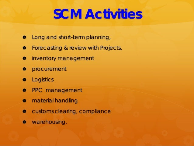 SCM Activities  Long and short-term planning,  Forecasting & review with Projects,  inventory management  procurement ...
