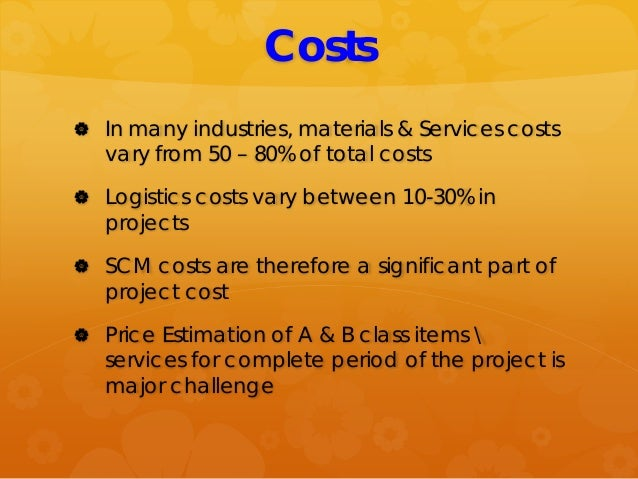 Costs  In many industries, materials & Services costs vary from 50 – 80% of total costs  Logistics costs vary between 10...